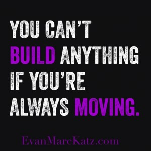 You Can't Build Anything if you're always moving