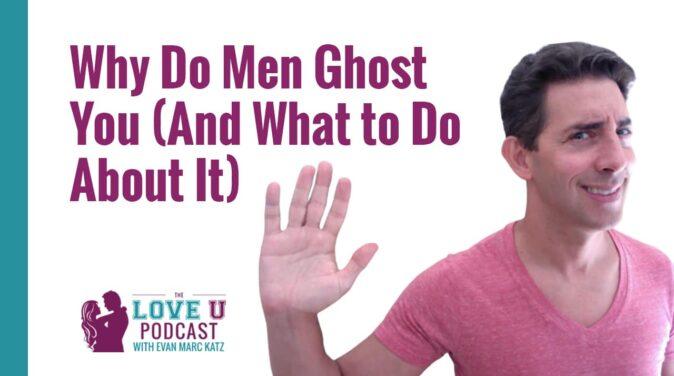 Evan Marc Katz Love U Podcast - why do men ghost you