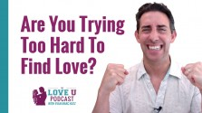 Are You Trying Too Hard to Find Love? Love U Podcast