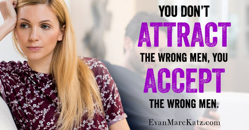 """""""You don't attract the wrong men, you accept the wrong men"""" quote by Evan Marc Katz"""