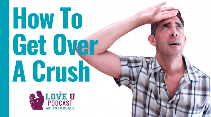 How To Get Over A Crush Love U Podcast