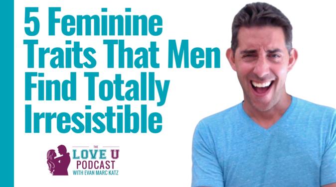 5 Feminine Traits That Men Find Totally Irresistible Love U Podcast